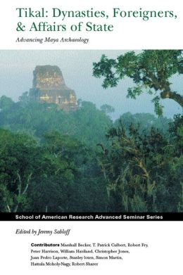 Tikal: Dynasties, Foreigners, and Affairs of State: Advancing Maya Archaeology