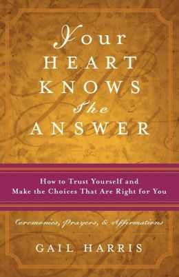 Your Heart Knows the Answer: How to Trust Yourself and Make the Choices That Are Right for You
