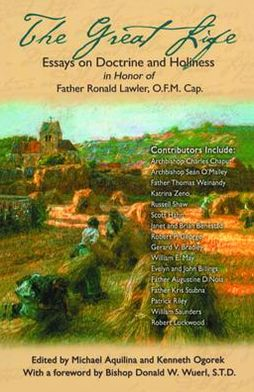 Great Life: Essays on Doctrine and Holiness in Honor of FR. Ronald Lawler O. F. M. Cap