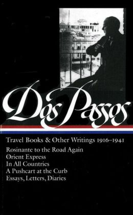 John Dos Passos: Travel Books and Other Writings 1916-1941: Rosinante to the Road Again, Orient Express, In All Countries, A Pushcart at the Curb, Letters, Diaries, and Essays