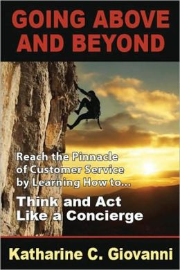 Going above and Beyond: Reach the Pinnacle of Customer Service by Learning How To... Think and Act Like a Concierge