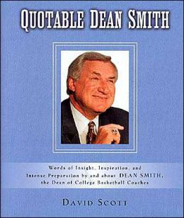 Quotable Dean Smith: Words of Insight, Inspiration, and Intense Preparation by and about Dean Smith, the Dean of College Basketball Coaches