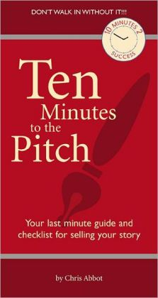 Ten Minutes to the Pitch: Your Last Minute Guide and Checklist for Selling Your Story