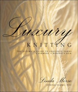 Luxury Knitting: The Ultimate Guide to Exquisite Yarns: Cashmere*Merino*Silk