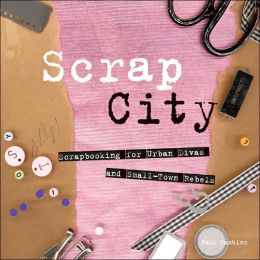 Scrap City: Scrapbooking for Urban Divas and Small Town Rebels