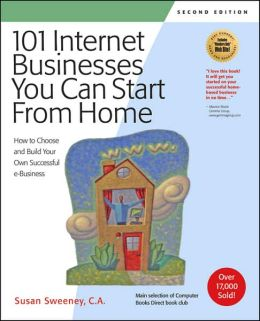 101 Internet Businesses You Can Start from Home: How to Choose and Build Your Own Successful E-Business