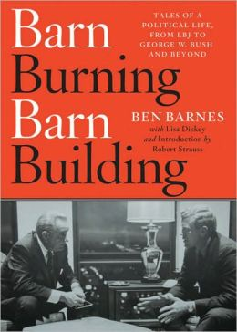 Barn Burning Barn Building: Tales of a Political Life, From LBJ to George W. Bush and Beyond