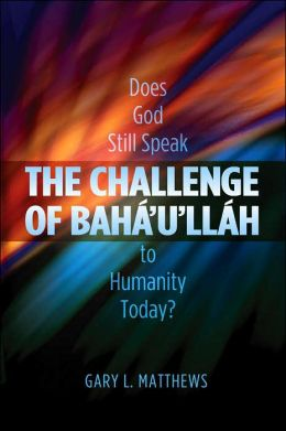 The Challenge of Baha'u'llah: Does God Still Speak to Humanity Today?