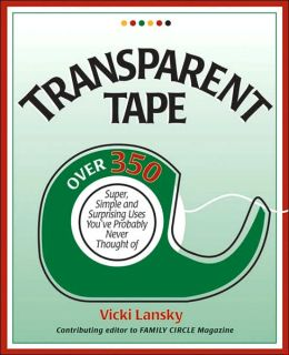 Transparent Tape: Over 350 Super, Simple and Surprising Uses You've Probably Never Thought Of