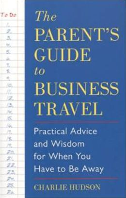 Parent's Guide to Business Travel: Practical Advice and Wisdom for When You Have to Be Away