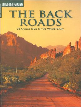 The Back Roads: 20 Arizona Tours For The Whole Family (Travel Arizona Collection) James E. Cook and Sam Negri