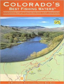 Colorado's Best Fishing Waters: 213 Detailed Maps of 73 of the Best Rivers, Lakes, and Streams
