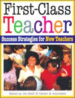 First-Class Teacher: Success Strategies for New Teachers