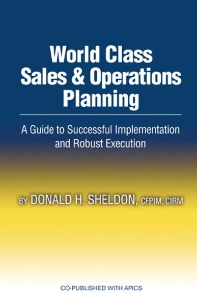World Class Sales and Operations Planning: A Guide to Successful Implementation and Robust Execution