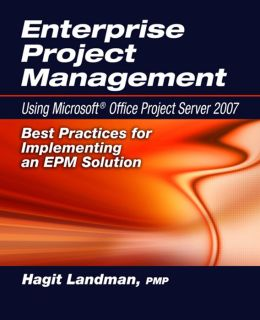 Enterprise Project Management: Using Microsoft Project Server 2007: Best Practices for Implementing an EPM Solution