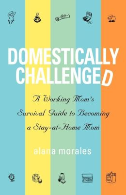 Domestically Challenged: A Working Mom's Survival Guide to Becoming a Stay-at-Home Mom