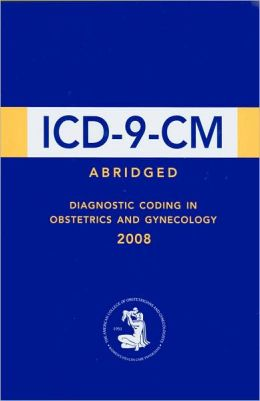ICD-9-CM Abridged: Diagnostic Coding in Obstetrics and Gynecology 2008