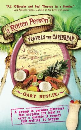A Rotten Person Travels the Caribbean: A Grump in Paradise Discovers that Anyplace it's Legal to Carry a Machete is Comedy Just Waiting to Happen