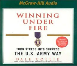 Winning under Fire: Turn Stress into Success the U. S. Army Way