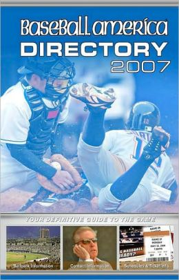 Baseball America 2007 Directory: Your Definitive Guide to the Game