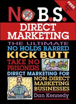 No B. S. Direct Marketing: The Ultimate, No Holds Barred, Kick Butt, Take No Prisoners Direct Marketing for Non-Direct Marketing Businesses