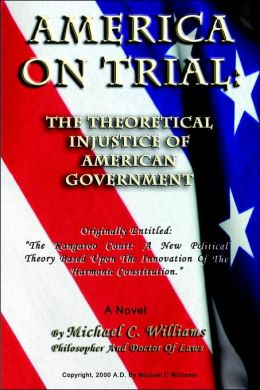 America on Trial: The Theoretical Injustice of American Government: Originally Entitled