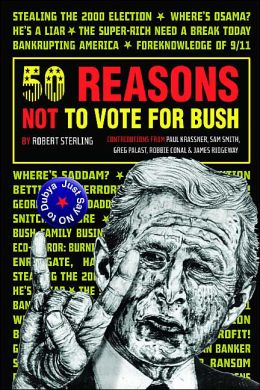 50 Reasons Not to Vote for Bush: Just Say No to Dubya