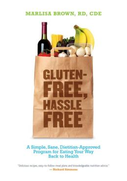 Gluten-Free, Hassle Free: A Simple, Sane, Dietician-Approved Program In Eating Your Way Back to Health