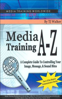 Media Training A-Z: A Complete Guide to Controlling Your Image, Message, and Soundbites