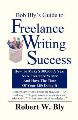 Bob Bly's Guide to Freelance Writing Success: How to Make $100,000 a Year as a Freelance Writer and Have the Time of Your Life Doing It