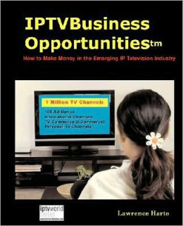IPTV Business Opportunities, How to Make Money in the Emerging IP Television Industry