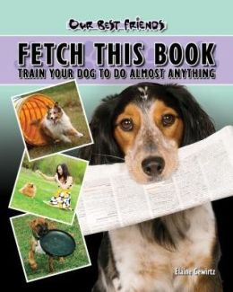 Fetch This Book: Train Your Dog to Do Almost Anything