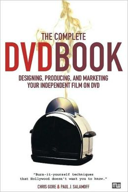 Complete DVD Book: Designing, Producing and Marketing Your Independent Film on DVD