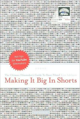 Making it Big in Shorts: Ultimate Filmmakers Guide to Short Films