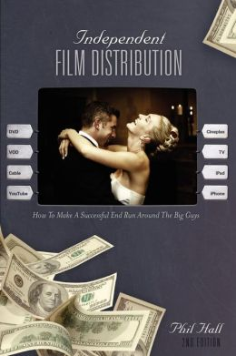 Independent Film Distribution - 2nd edition: How to Make a Successful End Run Around the Big Guys
