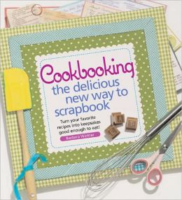 Cookbooking: The Delicious New Way to Scrapbook