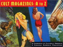 Cult Magazines: A to Z: A Compendium of Culturally Obsessive & Curiously Expressive Publications