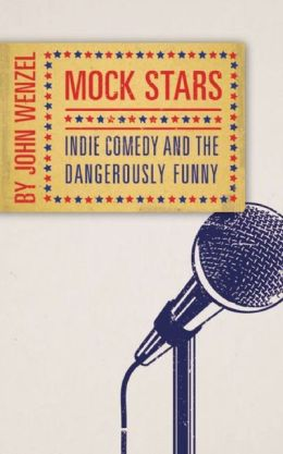 Mock Stars: Indie Comedy and the Dangerously Funny