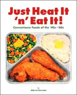 Just Heat It 'n' Eat It!: Convenience Foods of the '40s - '60s