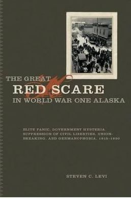 The Great Red Scare in World War One Alaska: Elite Panic, Government Hysteria,Supression of Civil Liberties,Unio-Breaking,and Germanophobia, 1915 - 1920