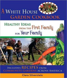 A White House Garden Cookbook: Healthy Ideas from the First Family to Your Family
