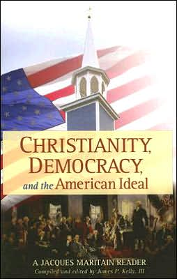 Christianity, Democracy, and the American Ideal: A Jacques Maritain Reader
