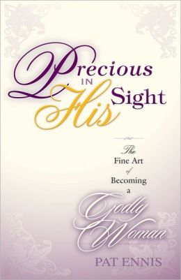 Precious in His Sight: The Fine Art of Becoming a Godly Woman