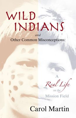 Wild Indians and Other Common Misconceptions: A Real Life on the Mission Field