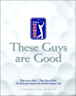 These Guys Are Good: They Live to Play-They Play to Win-The Spirit and Drama of the World's Greatest Golf