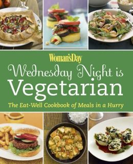 Woman's Day: Wednesday Night is Vegetarian: The Eat Well Cookbook of Meals in a Hurry
