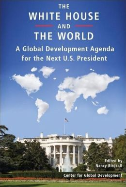 White House and the World: A Global Development Agenda for the Next U. S. President