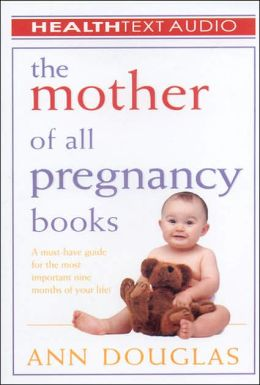 Mother of All Pregnancy Books: A Must-Have Guide for the Most Important Nine Months of Your Life!