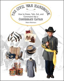 Confederate Soldier's Handbook: How to Dress, Talk, Eat and Command like a Confederate Captain