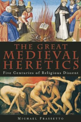 The Great Medieval Heretics: Five Centuries of Religious Dissent